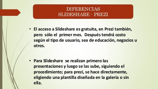 DIFERENCIAS  SLIDESHARE - PREZI  • El acceso a Slideshare es gratuita, en Prezi también,  pero sólo el primer mes. Después...