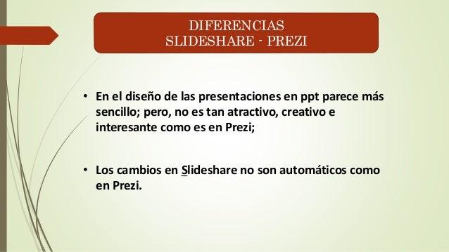 DIFERENCIAS  SLIDESHARE - PREZI  • En el diseño de las presentaciones en ppt parece más  sencillo; pero, no es tan atracti...