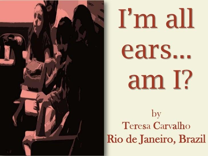 I'm all  ears...   am I?         by   Teresa CarvalhoRio de Janeiro, Brazil