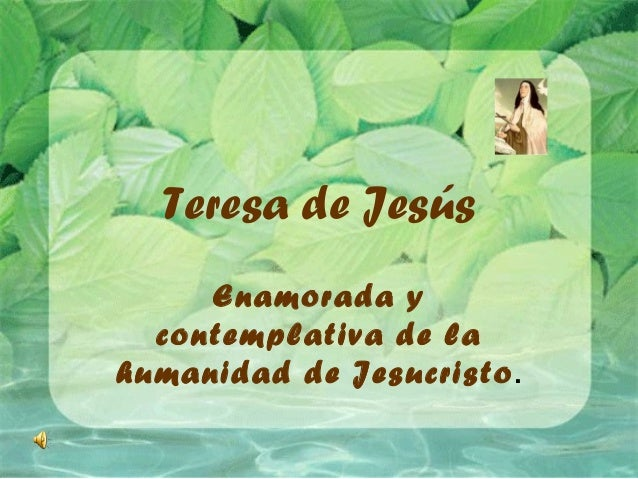 Teresa de Jesús Enamorada y contemplativa de la humanidad de Jesucristo.