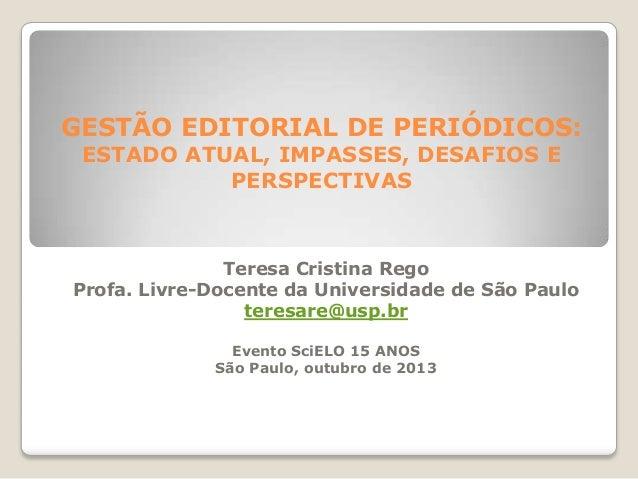 GESTÃO EDITORIAL DE PERIÓDICOS: ESTADO ATUAL, IMPASSES, DESAFIOS E PERSPECTIVAS  Teresa Cristina Rego Profa. Livre-Docente...