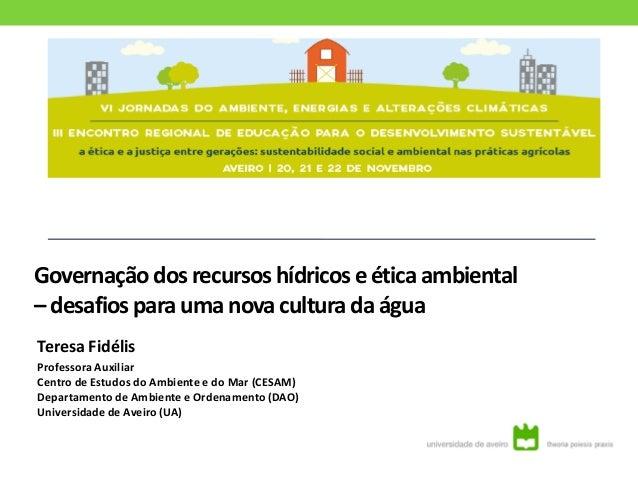 Governação dosrecursos hídricose ética ambiental – desafios para uma nova cultura da água Teresa Fidélis Professora Auxili...