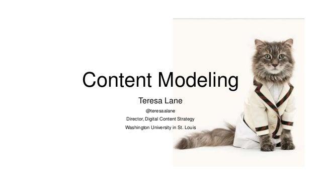 Content Modeling Teresa Lane @teresaalane Director, Digital Content Strategy Washington University in St. Louis