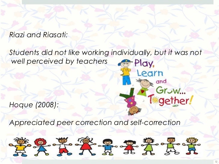 Riazi and Riasati:Students did not like working individually, but it was not well perceived by teachersHoque (2008):Apprec...