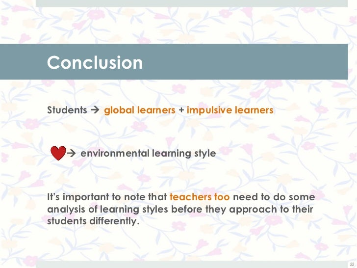 ConclusionStudents  global learners + impulsive learners     environmental learning styleIt's important to note that tea...