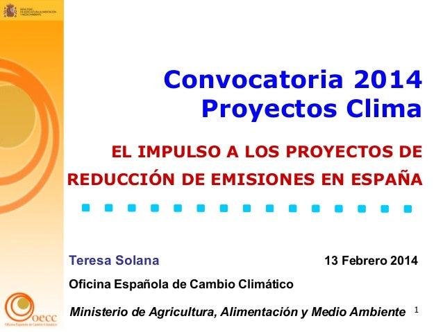 Convocatoria 2014 Proyectos Clima EL IMPULSO A LOS PROYECTOS DE REDUCCIÓN DE EMISIONES EN ESPAÑA  Teresa Solana  13 Febrer...
