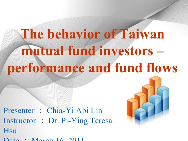 The behavior of Taiwan mutual fund investors – performance and fund flows Presenter : Chia-Yi Abi Lin Instructor : Dr. Pi-...