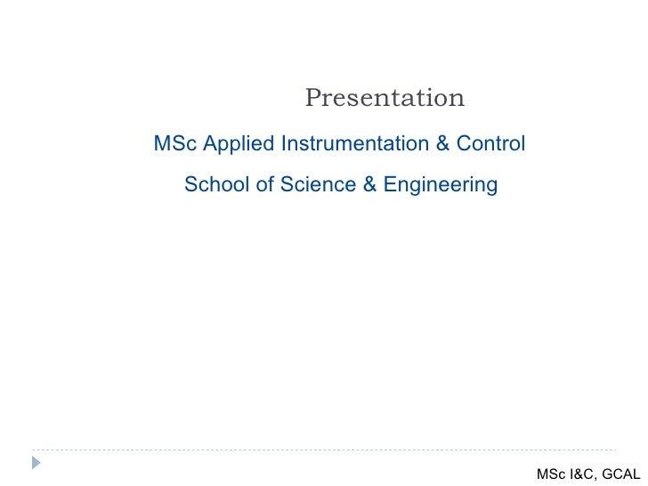 Presentation School of Science & Engineering MSc Applied Instrumentation & Control MSc I&C, GCAL