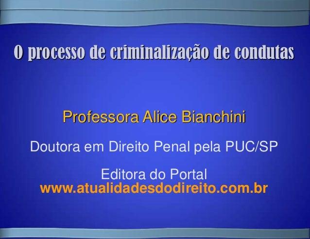O processo de criminalização de condutas      Professora Alice Bianchini  Doutora em Direito Penal pela PUC/SP          Ed...