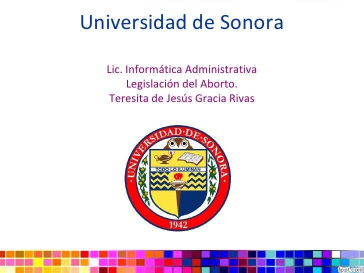 Universidad de Sonora  Lic. Informática Administrativa       Legislación del Aborto.  Teresita de Jesús Gracia Rivas