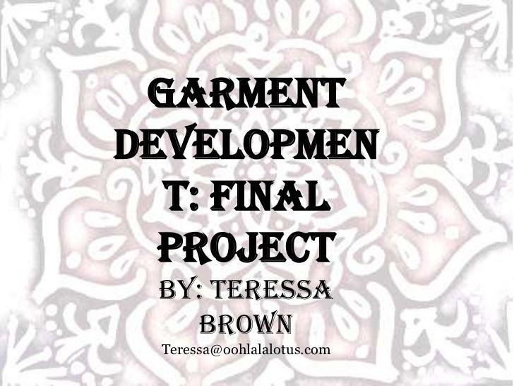 Garment Development: Final Project<br />By: Teressa Brown<br />Teressa@oohlalalotus.com<br />