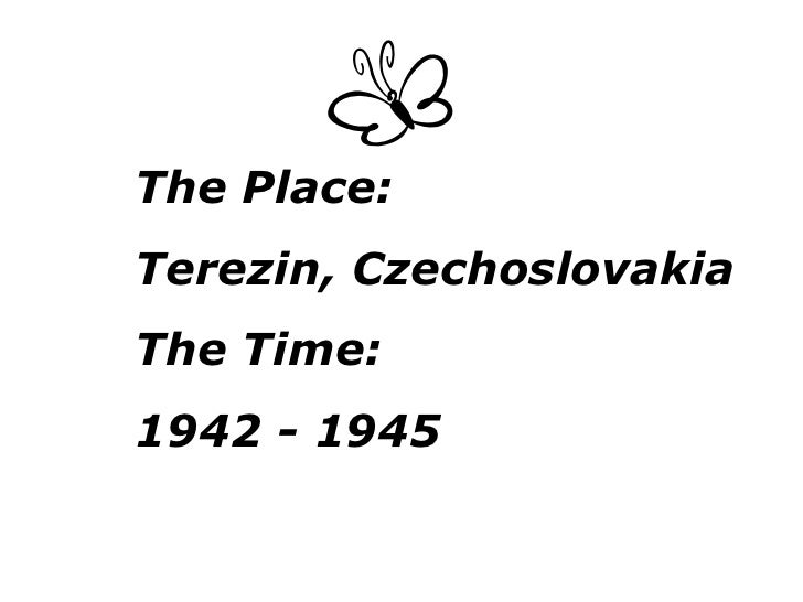 The Place: Terezin, Czechoslovakia The Time:  1942 - 1945
