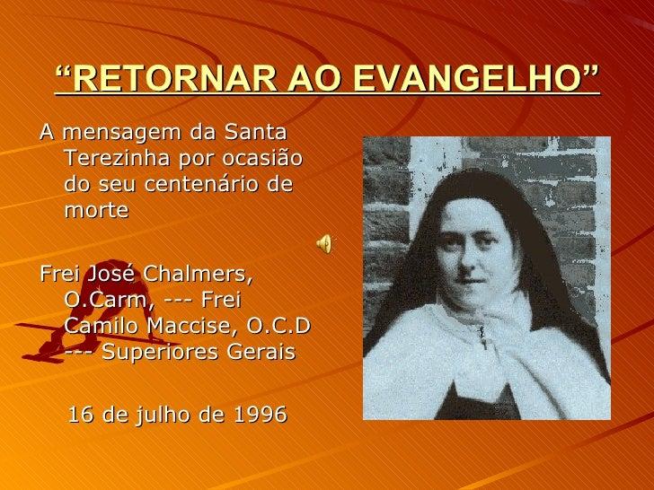 """"""" RETORNAR AO EVANGELHO"""" <ul><li>A mensagem da Santa Terezinha por ocasião do seu centenário de morte </li></ul><ul><li>Fr..."""