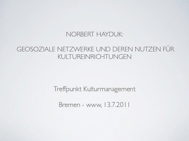 NORBERT HAYDUK:GEOSOZIALE NETZWERKE UND DEREN NUTZEN FÜR           KULTUREINRICHTUNGEN         Treffpunkt Kulturmanagement...
