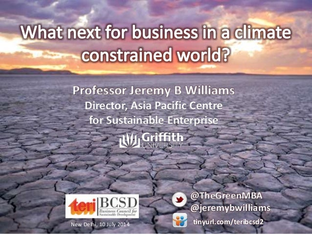 New Delhi, 10 July 2014 Professor Jeremy B Williams Director, Asia Pacific Centre for Sustainable Enterprise @TheGreenMBA ...