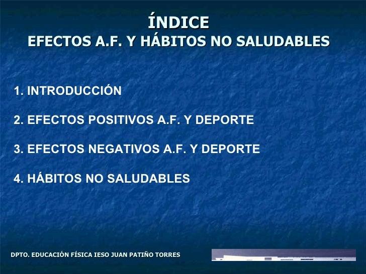 DPTO. EDUCACIÓN FÍSICA IESO JUAN PATIÑO TORRES ÍNDICE EFECTOS A.F. Y HÁBITOS NO SALUDABLES 1. INTRODUCCIÓN 2. EFECTOS POSI...