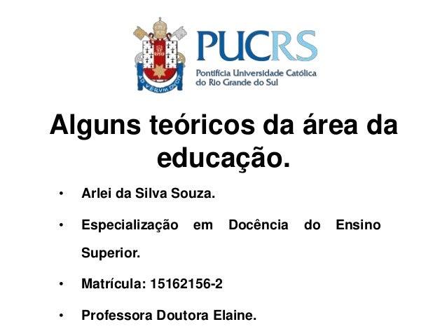 Alguns teóricos da área da educação. • Arlei da Silva Souza. • Especialização em Docência do Ensino Superior. • Matrícula:...