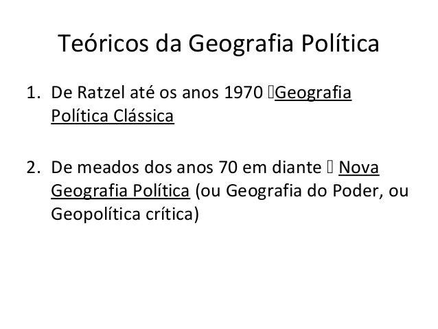 Teóricos da Geografia Política 1. De Ratzel até os anos 1970 Geografia Política Clássica 2. De meados dos anos 70 em dian...