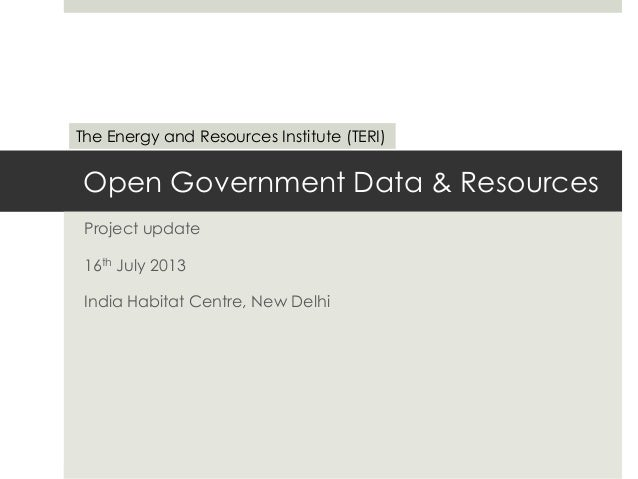 Open Government Data & Resources Project update 16th July 2013 India Habitat Centre, New Delhi The Energy and Resources In...