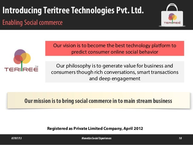 IntroducingTeritreeTechnologies Pvt. Ltd. Enabling Social commerce 07/07/13 MonetizeSocialExperiences 10 Our vision is to ...