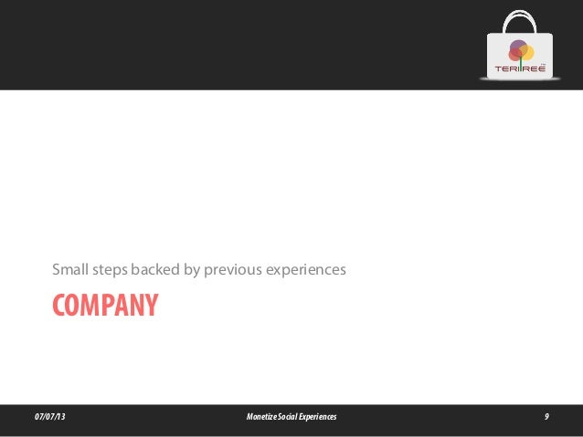 COMPANY Small steps backed by previous experiences 07/07/13 MonetizeSocialExperiences 9