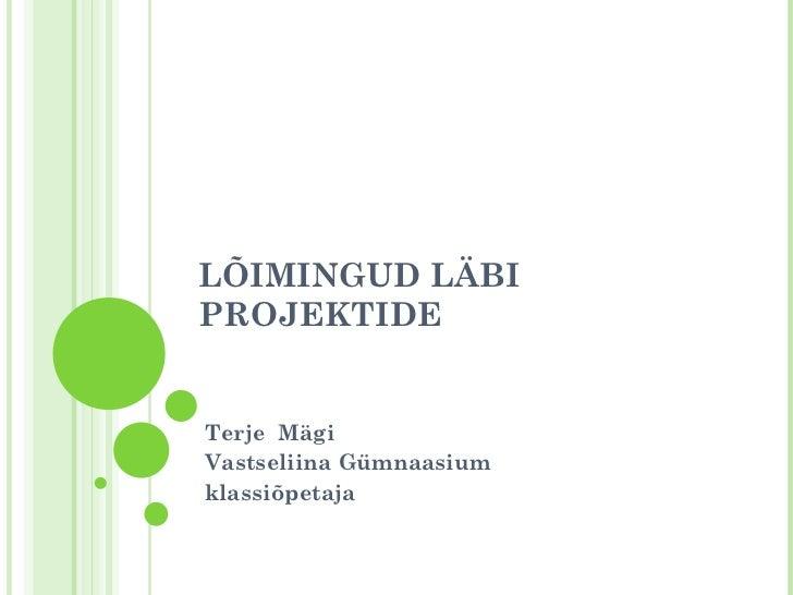 LÕIMINGUD LÄBI PROJEKTIDE Terje  Mägi Vastseliina Gümnaasium klassiõpetaja