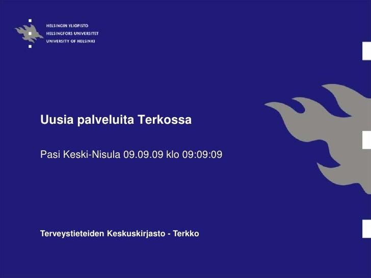 Uusia palveluita Terkossa<br />Pasi Keski-Nisula 09.09.09 klo 09:09:09<br />Terveystieteiden Keskuskirjasto - Terkko<br />