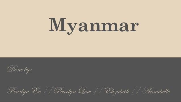 Myanmar Done by: Pearlyn Ee // Pearlyn Low // Elizabeth // Annabelle