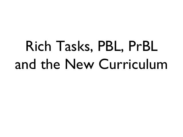 Rich Tasks, PBL, PrBL and the New Curriculum