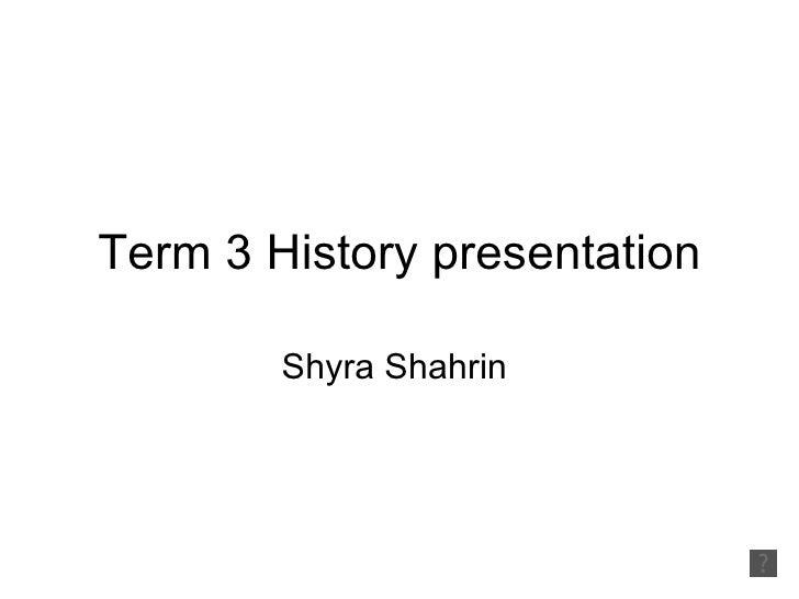 Term 3 History presentation        Shyra Shahrin