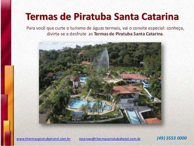 Termas de Piratuba Santa Catarina www.thermaspiratubahotel.com.br reservas@thermaspiratubahotel.com.br (49) 3553 0000 Para...