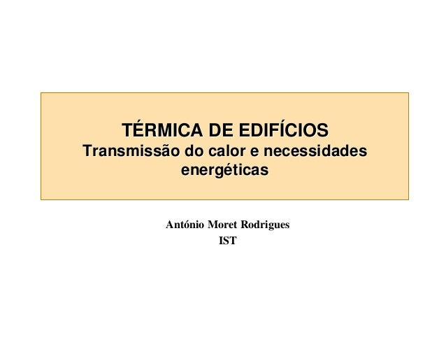TÉRMICA DE EDIFÍCIOS  Transmissão do calor e necessidades energéticas António Moret Rodrigues IST