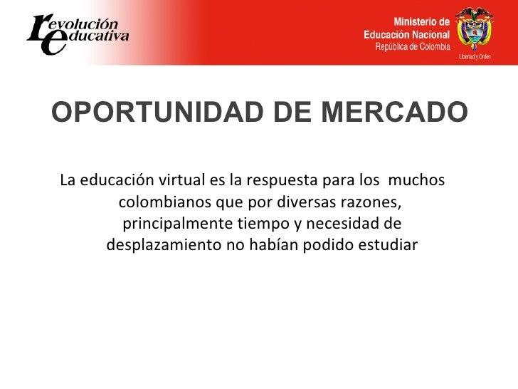 OPORTUNIDAD DE MERCADOLa educación virtual es la respuesta para los muchos       colombianos que por diversas razones,    ...