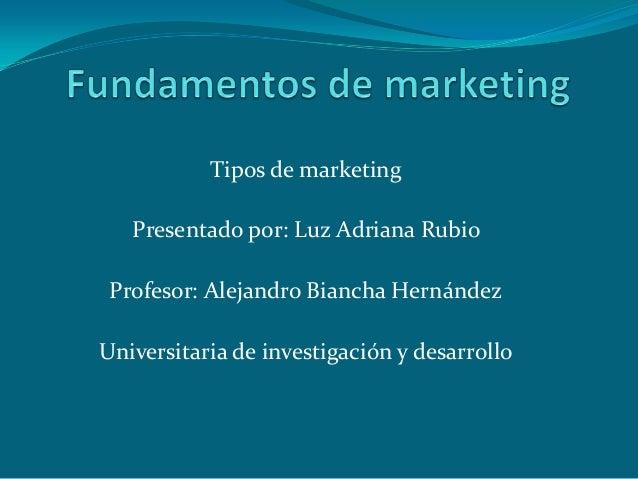 Tipos de marketingPresentado por: Luz Adriana RubioProfesor: Alejandro Biancha HernándezUniversitaria de investigación y d...