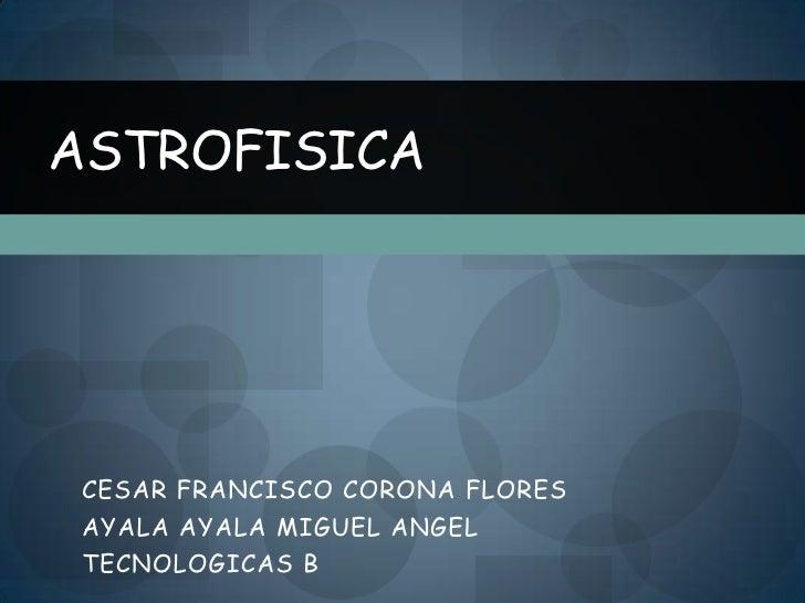 ASTROFISICACESAR FRANCISCO CORONA FLORESAYALA AYALA MIGUEL ANGELTECNOLOGICAS B