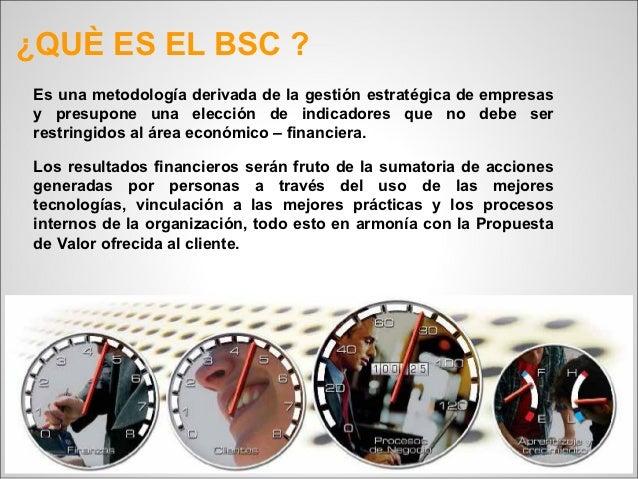 ¿QUÈ ES EL BSC ?Es una metodología derivada de la gestión estratégica de empresasy presupone una elección de indicadores q...