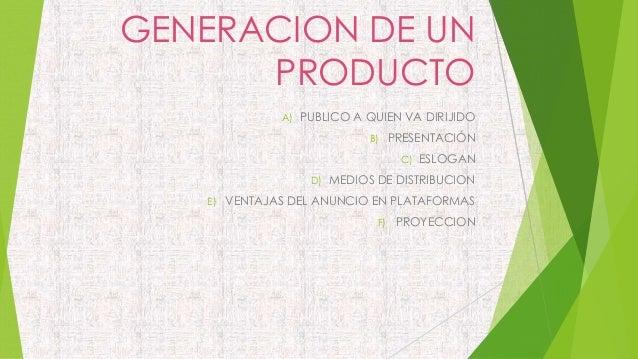GENERACION DE UN PRODUCTO A) PUBLICO A QUIEN VA DIRIJIDO B) PRESENTACIÓN C) ESLOGAN D) MEDIOS DE DISTRIBUCION E) VENTAJAS ...