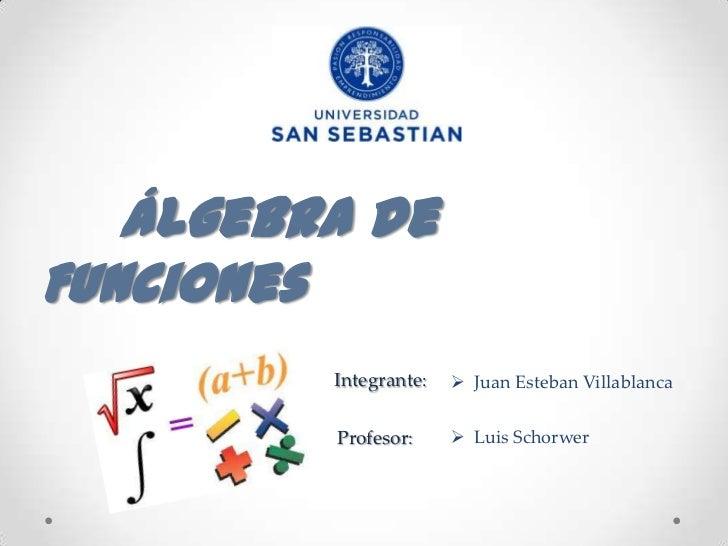 Álgebra deFunciones         Integrante:    Juan Esteban Villablanca         Profesor:      Luis Schorwer