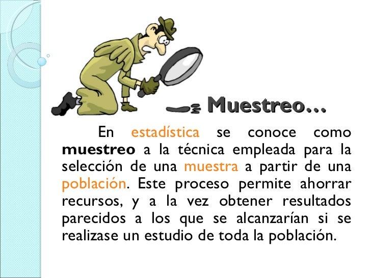 Muestreo… En  estadística  se conoce como  muestreo  a la técnica empleada para la selección de una  muestra  a partir de ...