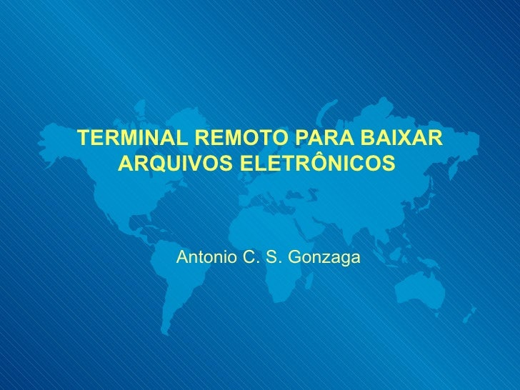 TERMINAL REMOTO PARA BAIXAR ARQUIVOS ELETRÔNICOS  Antonio C. S. Gonzaga