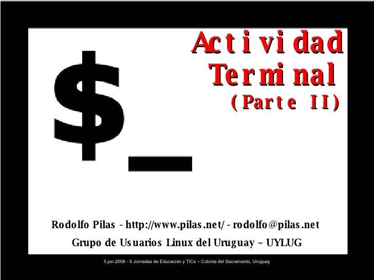 Actividad Terminal (Parte II) Rodolfo Pilas - http://www.pilas.net/ - rodolfo@pilas.net  Grupo de Usuarios Linux del Urugu...