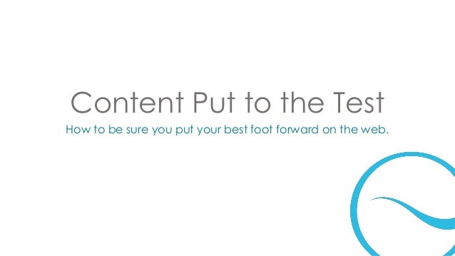 Content Put to the Test How to be sure you put your best foot forward on the web.