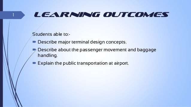 1  Learning Outcomes Students able to: Describe major terminal design concepts.  Describe about the passenger movement a...