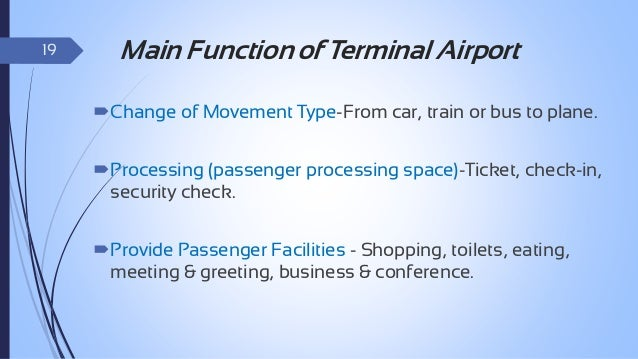 20  Function of Terminal Airport  To provide circulation, processing and holding space.  To operate smoothly.   To ensu...