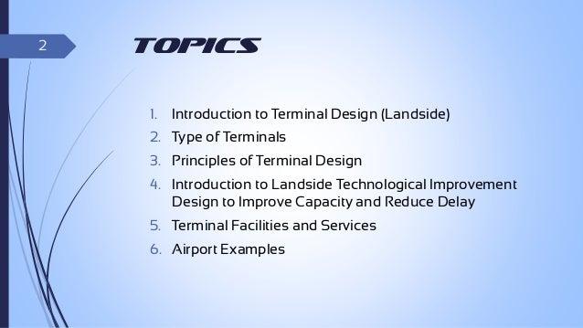 2  Topics 1.  Introduction to Terminal Design (Landside)  2. Type of Terminals  3. Principles of Terminal Design 4. Introd...