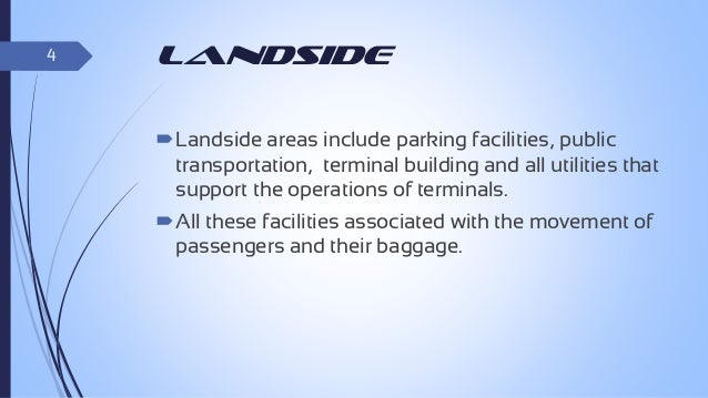 4  landside Landside areas include parking facilities, public transportation, terminal building and all utilities that su...