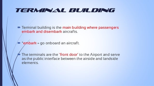 Terminal Building  Terminal building is the main building where passengers embark and disembark aircrafts.  *embark = go...