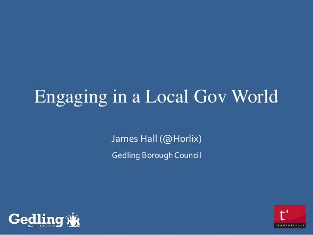 Engaging in a Local Gov World James Hall (@Horlix) Gedling Borough Council