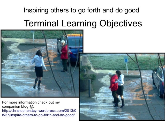Terminal Learning Objectives Inspiring others to go forth and do good For more information check out my companion blog @: ...