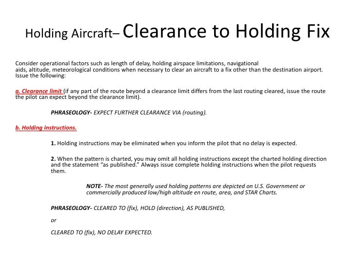 Holding Aircraft– Clearance to Holding Fix<br />Consider operational factors such as length of delay, holding airspace lim...